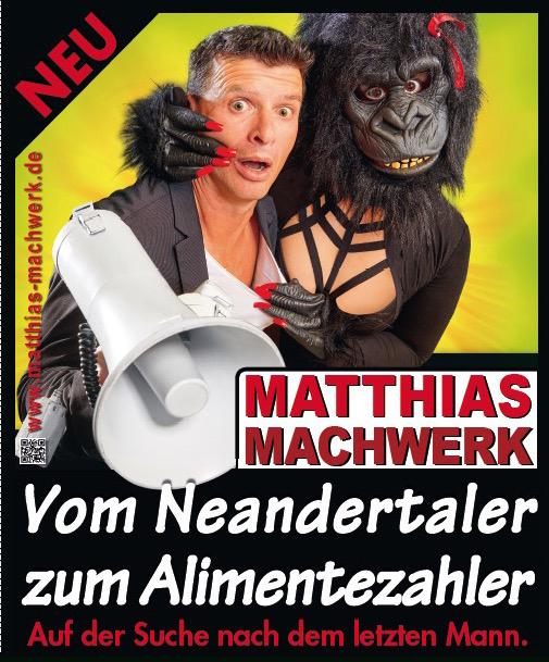 Matthias Machwerk-Vom Neandertaler zum Alimentezahler - ERSATZTERMIN: 07.11.2021